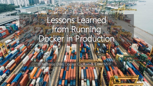 Lessons Learned from Running Docker in Production Nicholas Dille, Docker Captain & CDM MVP