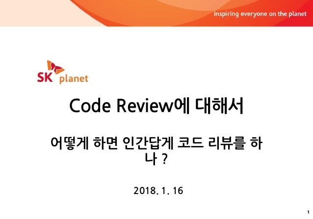 1 Code Review에 대해서 어떻게 하면 인간답게 코드 리뷰를 하 나 ? 2018. 1. 16