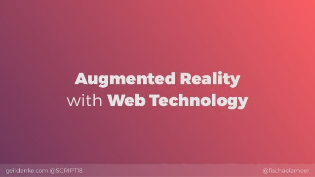 @fischaelameergeildanke.com @SCRIPT18 Augmented Reality with Web Technology