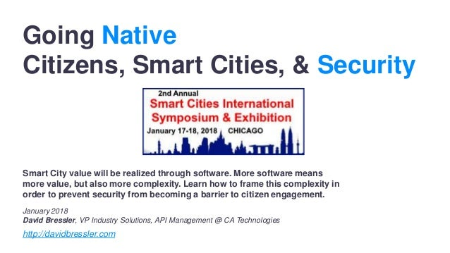 Going Native Citizens, Smart Cities, & Security January 2018 David Bressler, VP Industry Solutions, API Management @ CA Te...
