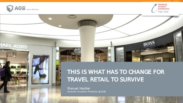 THIS IS WHAT HAS TO CHANGE FOR TRAVEL RETAIL TO SURVIVE Manuel Heidler Director Aviation Products @ AOE