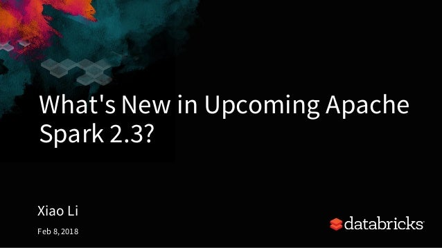 What's New in Upcoming Apache Spark 2.3? Xiao Li Feb 8, 2018