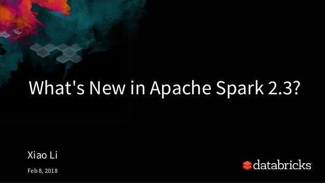 2018 02-08-what's-new-in-apache-spark-2 3