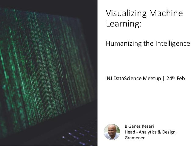 B Ganes Kesari Head - Analytics & Design, Gramener Visualizing Machine Learning: Humanizing the Intelligence NJ DataScienc...