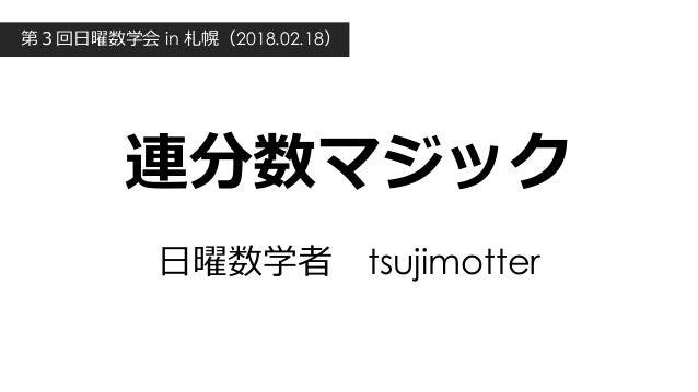 連分数マジック ⽇曜数学者tsujimotter 第3回⽇曜数学会 in 札幌(2018.02.18)