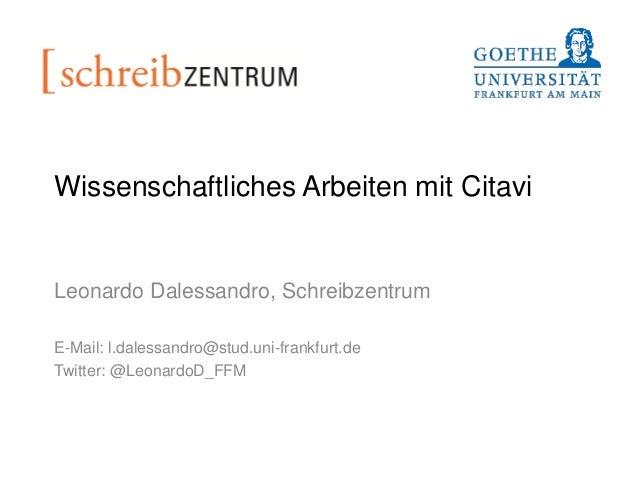 Wissenschaftliches Arbeiten mit Citavi Leonardo Dalessandro, Schreibzentrum E-Mail: l.dalessandro@stud.uni-frankfurt.de Tw...