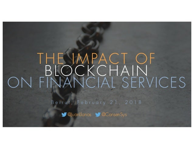 THE IMPACT OF BLOCKCHAIN ON FINANCIAL SERVICES B e i r u t , F e b r u a r y 2 1 , 2 0 1 8 @JuanLlanos @ConsenSys
