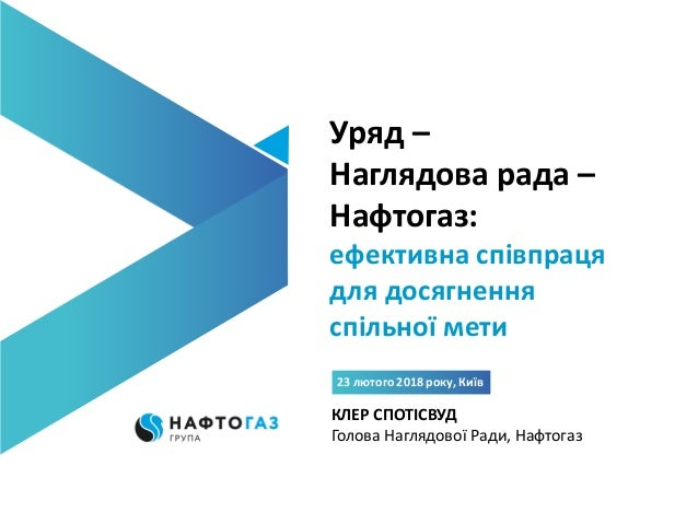 Уряд – Наглядова рада – Нафтогаз: ефективна співпраця для досягнення спільної мети 23 лютого 2018 року, Київ КЛЕР СПОТІСВУ...