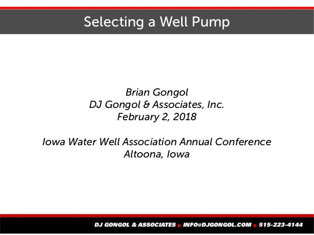 Selecting a Well Pump Brian Gongol DJ Gongol & Associates, Inc. February 2, 2018 Iowa Water Well Association Annual Confer...