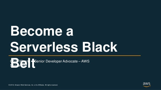 © 2018, Amazon Web Services, Inc. or its Affiliates. All rights reserved. Chris Munns – Senior Developer Advocate – AWS Se...