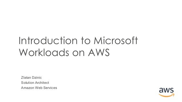 Zlatan Dzinic Solution Architect Amazon Web Services Introduction to Microsoft Workloads on AWS