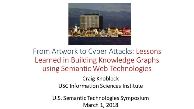 From Artwork to Cyber Attacks: Lessons Learned in Building Knowledge Graphs using Semantic Web Technologies Craig Knoblock...