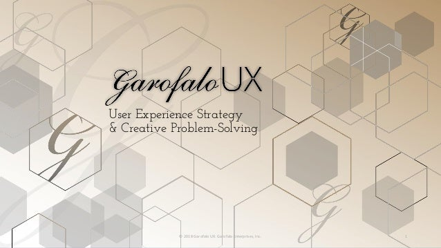 User Experience Strategy & Creative Problem-Solving © 2018 Garofalo UX. Garofalo Enterprises, Inc. 1