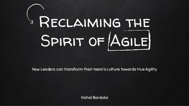 Reclaiming the Spirit of Agile Vishal Bardoloi How Leaders can transform their team's culture towards true Agility
