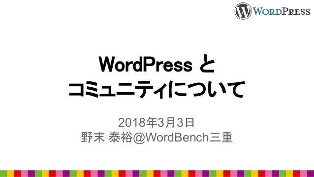 WordPress と コミュニティについて 2018年3月3日 野末 泰裕@WordBench三重