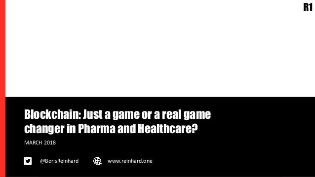 Blockchain: Just a game or a real game changer in Pharma and Healthcare? MARCH 2018 @BorisReinhard www.reinhard.one