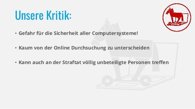 Unsere Kritik: • Gefahr für die Sicherheit aller Computersysteme! • Kaum von der Online Durchsuchung zu unterscheiden • Ka...