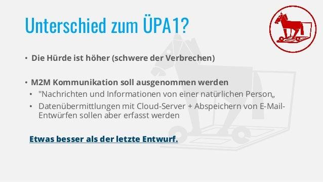 """Unterschied zum ÜPA1? • Die Hürde ist höher (schwere der Verbrechen) • M2M Kommunikation soll ausgenommen werden • """"Nachri..."""