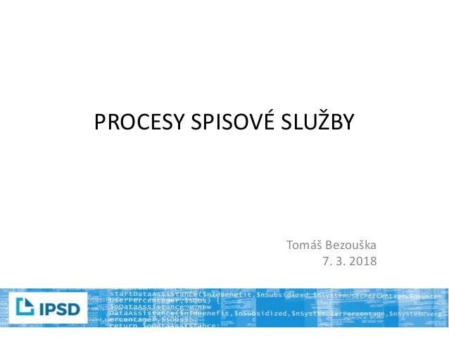PROCESY SPISOVÉ SLUŽBY Tomáš Bezouška 7. 3. 2018