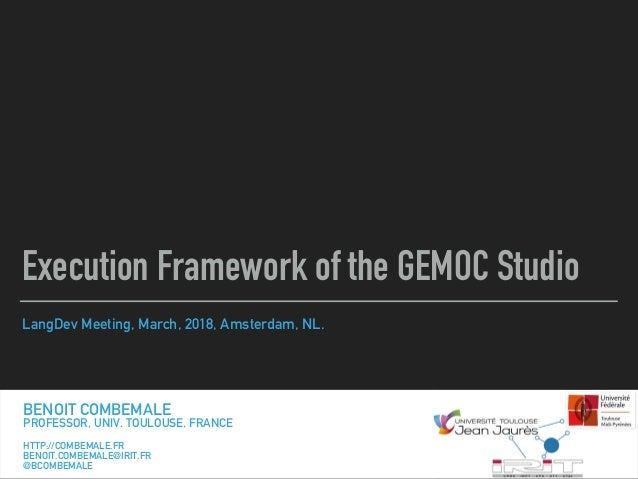 LangDev Meeting, March, 2018, Amsterdam, NL. Execution Framework of the GEMOC Studio BENOIT COMBEMALE PROFESSOR, UNIV. TOU...
