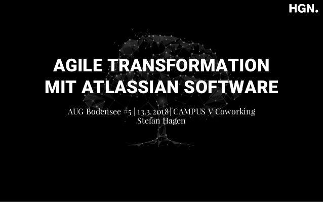 AGILE TRANSFORMATION MIT ATLASSIAN SOFTWARE AUG Bodensee #5   13.3.2018  CAMPUS V Coworking Stefan Hagen