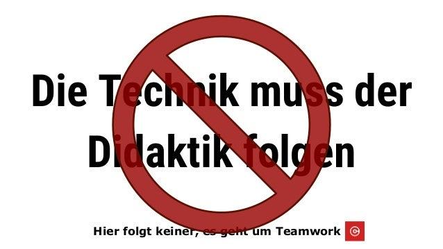 ie alles begann...2005 Hier folgt keiner, es geht um Teamwork Die Technik muss der Didaktik folgen