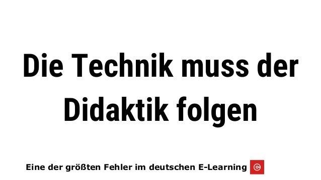ie alles begann...2005 Eine der größten Fehler im deutschen E-Learning Die Technik muss der Didaktik folgen