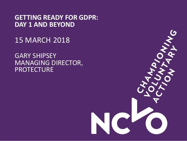 GETTING READY FOR GDPR: DAY 1 AND BEYOND 15 MARCH 2018 GARY SHIPSEY MANAGING DIRECTOR, PROTECTURE