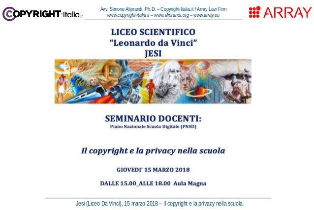 Jesi (Liceo Da Vinci), 15 marzo 2018 – Il copyright e la privacy nella scuola Avv. Simone Aliprandi, Ph.D. – Copyright-Ita...