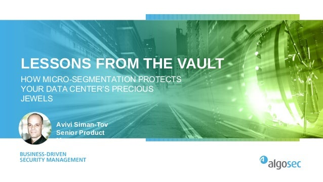 LESSONS FROM THE VAULT HOW MICRO-SEGMENTATION PROTECTS YOUR DATA CENTER'S PRECIOUS JEWELS Avivi Siman-Tov Senior Product M...