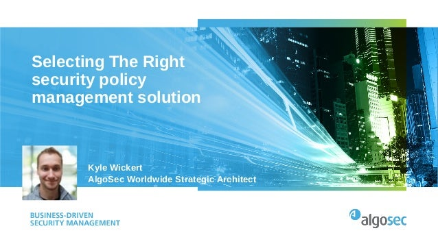 Selecting The Right security policy management solution Kyle Wickert AlgoSec Worldwide Strategic Architect