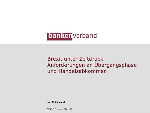 Brexit unter Zeitdruck – Anforderungen an Übergangsphase und Handelsabkommen 19. März 2018 Version 6.2 (15.03)