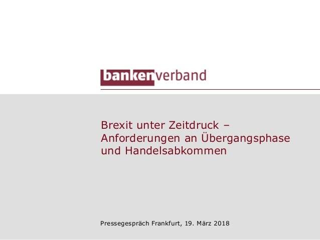 Brexit unter Zeitdruck – Anforderungen an Übergangsphase und Handelsabkommen Pressegespräch Frankfurt, 19. März 2018