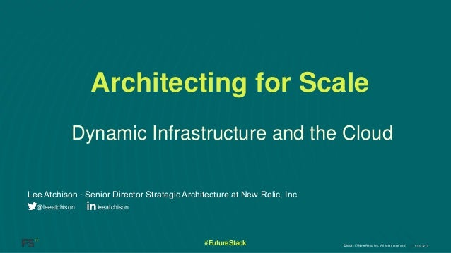 ©2008–17 New Relic, Inc. All rights reserved#FutureStack Dynamic Infrastructure and the Cloud Lee Atchison ∙ Senior Direct...