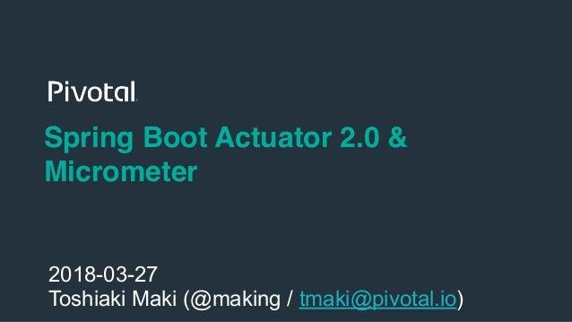 1 Spring Boot Actuator 2.0 & Micrometer 2018-03-27 Toshiaki Maki (@making / tmaki@pivotal.io)