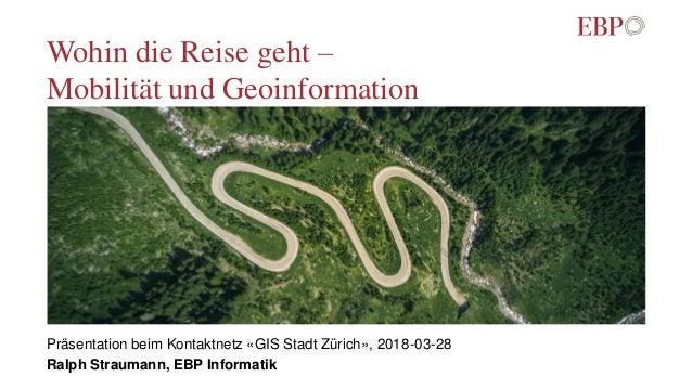 Wohin die Reise geht – Mobilität und Geoinformation Präsentation beim Kontaktnetz «GIS Stadt Zürich», 2018-03-28 Ralph Str...