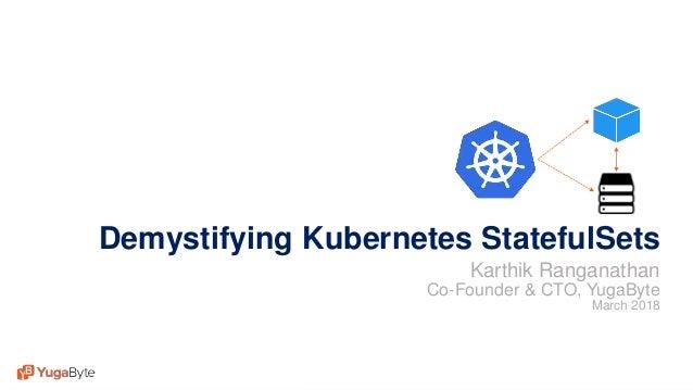 1© 2018 All rights reserved. Demystifying Kubernetes StatefulSets Karthik Ranganathan Co-Founder & CTO, YugaByte March 2018
