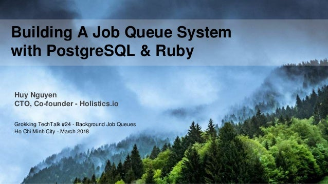 Huy Nguyen CTO, Co-founder - Holistics.io Building A Job Queue System with PostgreSQL & Ruby Grokking TechTalk #24 - Backg...