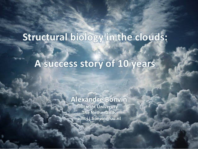 Structural biology in the clouds: A success story of 10 years Alexandre Bonvin Utrecht University The Netherlands a.m.j.j....