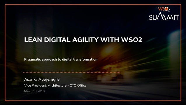 Asanka Abeysinghe Vice President, Architecture - CTO Office March 15, 2018 LEAN DIGITAL AGILITY WITH WSO2 Pragmatic approac...