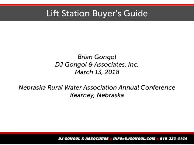 Lift Station Buyer's Guide Brian Gongol DJ Gongol & Associates, Inc. March 13, 2018 Nebraska Rural Water Association Annua...