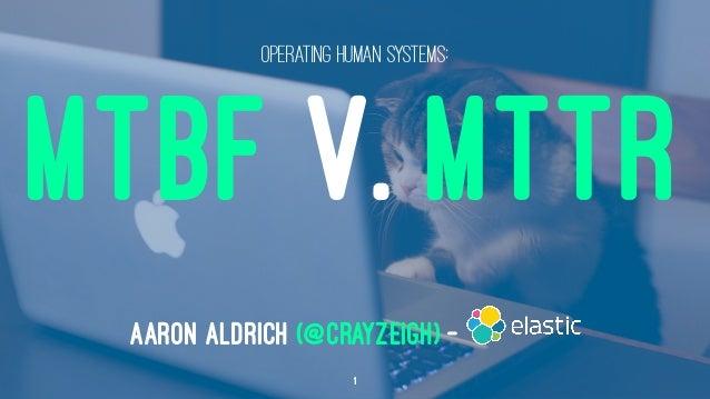 OPERATING HUMAN SYSTEMS: MTBF V. MTTR AARON ALDRICH (@CRAYZEIGH) — 1