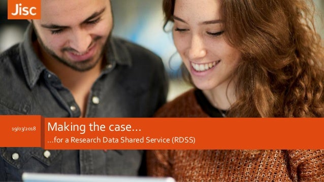 Making the case… …for a Research Data Shared Service (RDSS) 1 19/03/2018