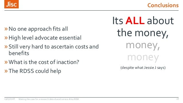 Conclusions 19/03/2018 Making the case for a research data shared service #JiscRDM 18 Its ALL about the money, money, mone...