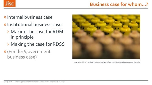 Business case for whom…? 19/03/2018 Making the case for a research data shared service #JiscRDM 4 »Internal business case ...