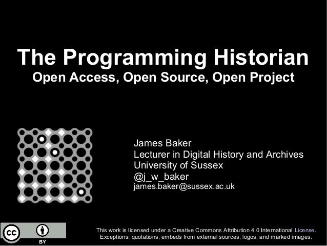 The Programming Historian Open Access, Open Source, Open Project James Baker Lecturer in Digital History and Archives Univ...
