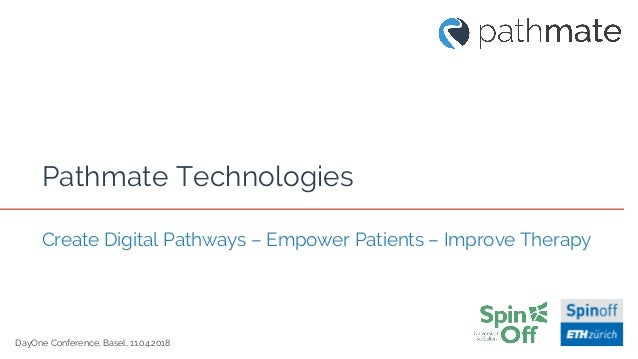 DayOne Conference, Basel, 11.04.2018 Pathmate Technologies Create Digital Pathways – Empower Patients – Improve Therapy