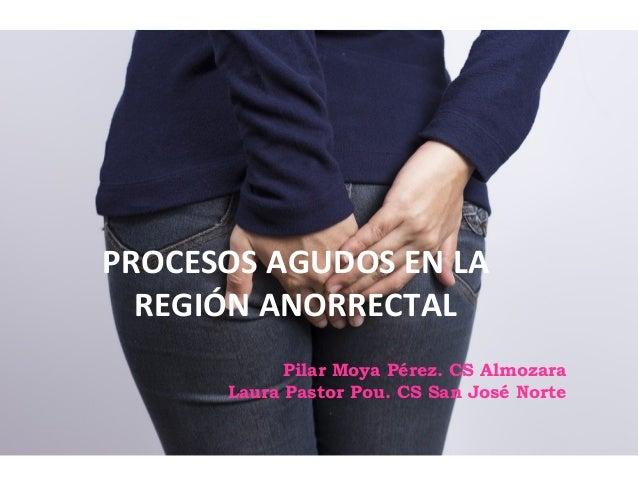 Pilar Moya Pérez. CS Almozara Laura Pastor Pou. CS San José Norte PROCESOS AGUDOS EN LA REGIÓN ANORRECTAL