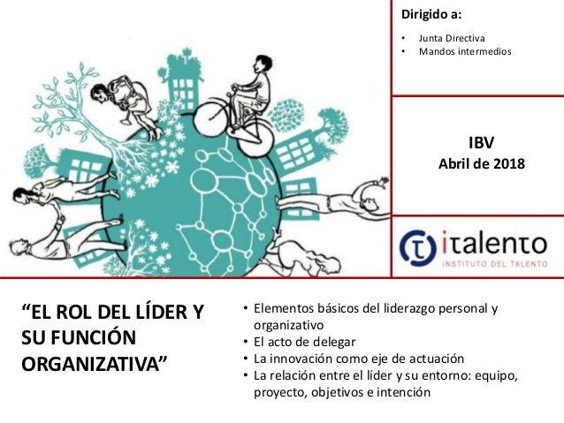 """""""EL ROL DEL LÍDER Y SU FUNCIÓN ORGANIZATIVA"""" Dirigido a: • Junta Directiva • Mandos intermedios IBV Abril de 2018 • Elemen..."""
