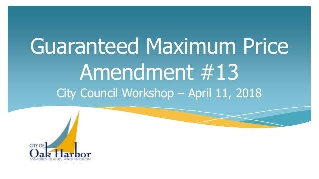 Guaranteed Maximum Price Amendment #13 City Council Workshop – April 11, 2018
